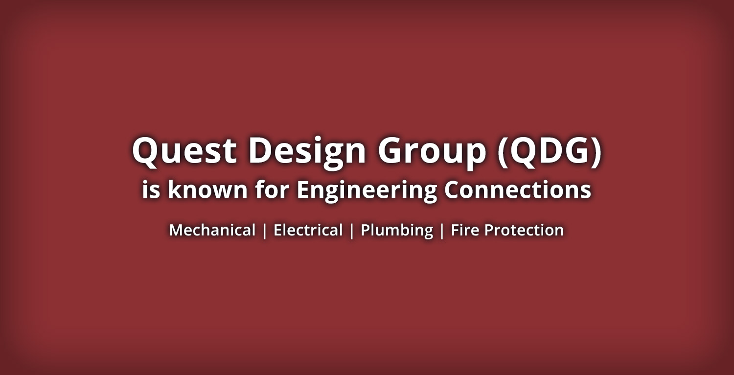 Quest Design Group (QDG) is known for Engineering Connections. Mechanical | Electrical | Plumbing | Fire Protection